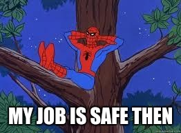 MY JOB IS SAFE THEN | made w/ Imgflip meme maker
