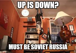 Nothing like a good Soviet Russia meme | UP IS DOWN? MUST BE SOVIET RUSSIA | image tagged in soviet russia | made w/ Imgflip meme maker