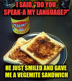 "I SAID, ""DO YOU SPEAK-A MY LANGUAGE?"" HE JUST SMILED AND GAVE ME A VEGEMITE SANDWICH 