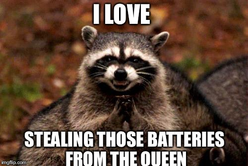 Evil Plotting Raccoon Meme | I LOVE STEALING THOSE BATTERIES FROM THE QUEEN | image tagged in memes,evil plotting raccoon | made w/ Imgflip meme maker