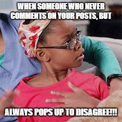 Amazed | WHEN SOMEONE WHO NEVER COMMENTS ON YOUR POSTS, BUT ALWAYS POPS UP TO DISAGREE!!! | image tagged in diane,blackish,trolls | made w/ Imgflip meme maker