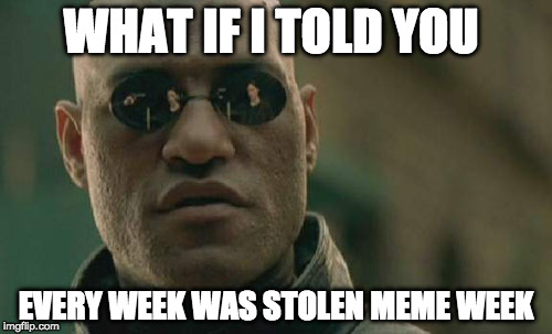 Stolen meme week | WHAT IF I TOLD YOU EVERY WEEK WAS STOLEN MEME WEEK | image tagged in memes,matrix morpheus,stolen memes week,stolen memes | made w/ Imgflip meme maker