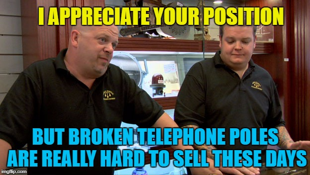 I APPRECIATE YOUR POSITION BUT BROKEN TELEPHONE POLES ARE REALLY HARD TO SELL THESE DAYS | made w/ Imgflip meme maker