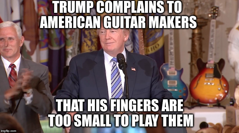 Not sure why Pence would clap about that though | TRUMP COMPLAINS TO AMERICAN GUITAR MAKERS THAT HIS FINGERS ARE TOO SMALL TO PLAY THEM | image tagged in trump,humor,small fingers,guitars,made in usa | made w/ Imgflip meme maker