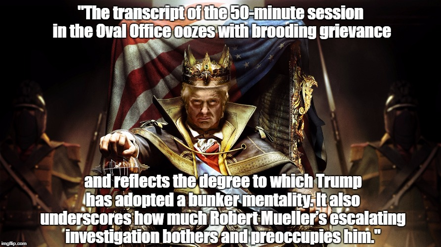 """""""The transcript of the 50-minute session in the Oval Office oozes with brooding grievance and reflects the degree to which Trump has adopted 