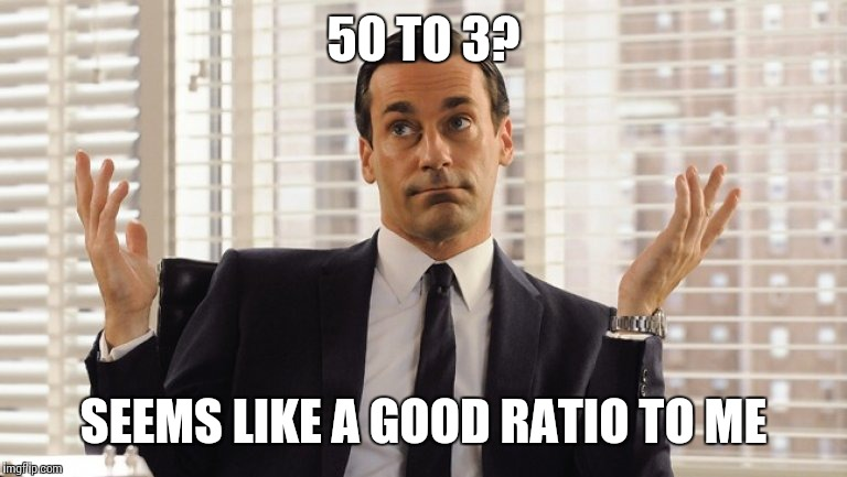 50 TO 3? SEEMS LIKE A GOOD RATIO TO ME | made w/ Imgflip meme maker