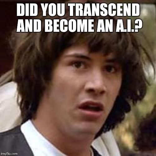 Conspiracy Keanu Meme | DID YOU TRANSCEND AND BECOME AN A.I.? | image tagged in memes,conspiracy keanu | made w/ Imgflip meme maker