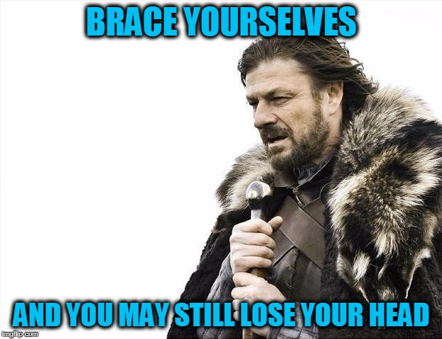 Brace Yourselves, George RR Martin is Coming! | BRACE YOURSELVES AND YOU MAY STILL LOSE YOUR HEAD | image tagged in memes,brace yourselves x is coming,funny,mxm | made w/ Imgflip meme maker