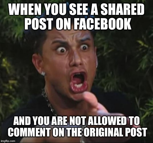 DJ Pauly D Meme | WHEN YOU SEE A SHARED POST ON FACEBOOK AND YOU ARE NOT ALLOWED TO COMMENT ON THE ORIGINAL POST | image tagged in memes,dj pauly d | made w/ Imgflip meme maker