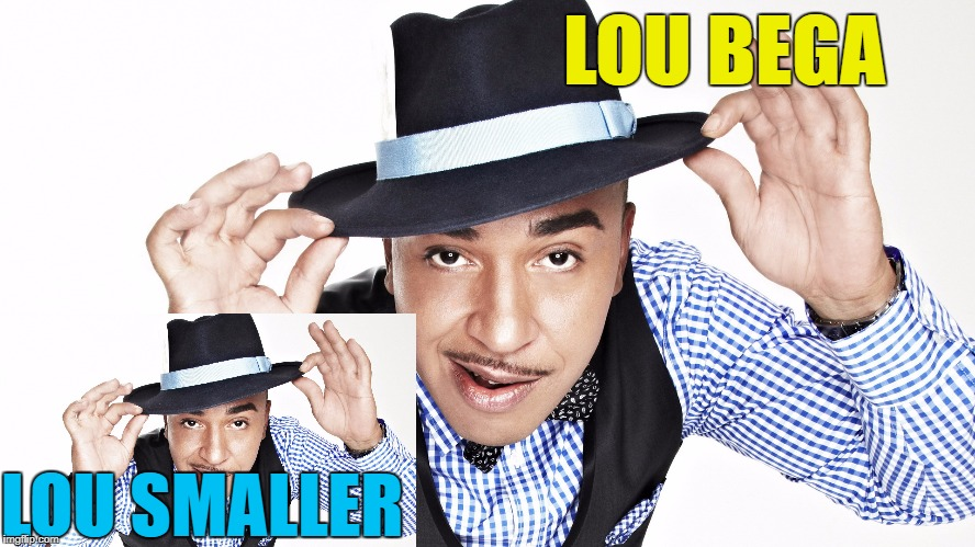 Meme No. 5 :) | LOU BEGA LOU SMALLER | image tagged in memes,lou bega,music | made w/ Imgflip meme maker