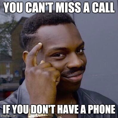 That's One Way of Looking At It | YOU CAN'T MISS A CALL IF YOU DON'T HAVE A PHONE | image tagged in thinking black guy,cell phone,phone,missed call | made w/ Imgflip meme maker