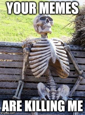 Waiting For A Good One Skeleton | YOUR MEMES ARE KILLING ME | image tagged in memes,waiting skeleton | made w/ Imgflip meme maker