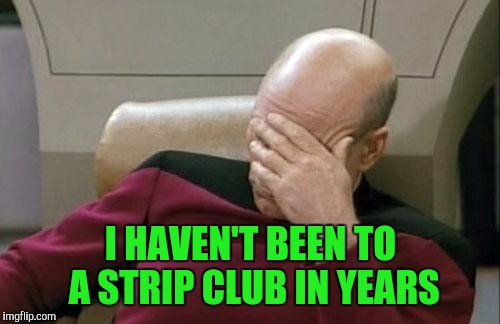 Captain Picard Facepalm Meme | I HAVEN'T BEEN TO A STRIP CLUB IN YEARS | image tagged in memes,captain picard facepalm | made w/ Imgflip meme maker