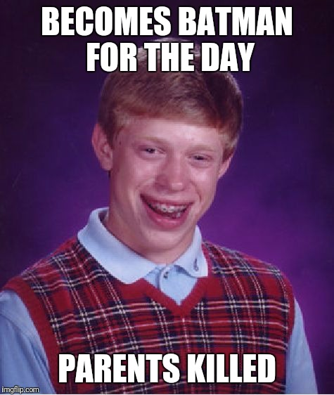 Bad Luck Brian Meme | BECOMES BATMAN FOR THE DAY PARENTS KILLED | image tagged in memes,bad luck brian | made w/ Imgflip meme maker