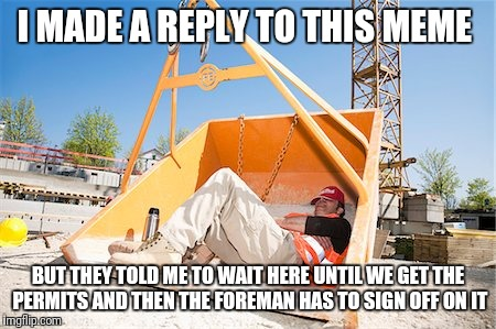 I MADE A REPLY TO THIS MEME BUT THEY TOLD ME TO WAIT HERE UNTIL WE GET THE PERMITS AND THEN THE FOREMAN HAS TO SIGN OFF ON IT | made w/ Imgflip meme maker