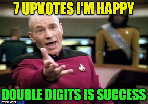Picard Wtf Meme | 7 UPVOTES I'M HAPPY DOUBLE DIGITS IS SUCCESS | image tagged in memes,picard wtf | made w/ Imgflip meme maker