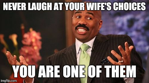Stolen meme :) | NEVER LAUGH AT YOUR WIFE'S CHOICES YOU ARE ONE OF THEM | image tagged in memes,steve harvey,stolen memes week | made w/ Imgflip meme maker