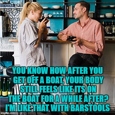 YOU KNOW HOW AFTER YOU GET OFF A BOAT, YOUR BODY STILL FEELS LIKE ITS ON THE BOAT FOR A WHILE AFTER? I'M LIKE THAT WITH BARSTOOLS | image tagged in barstool,drinking,cruises,funny,funny memes | made w/ Imgflip meme maker