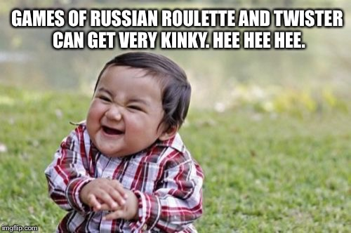 Russian Roulette and Twister kinky foreplay games | GAMES OF RUSSIAN ROULETTE AND TWISTER CAN GET VERY KINKY. HEE HEE HEE. | image tagged in memes,evil toddler,russian roulette,twister,kinky,sex games | made w/ Imgflip meme maker
