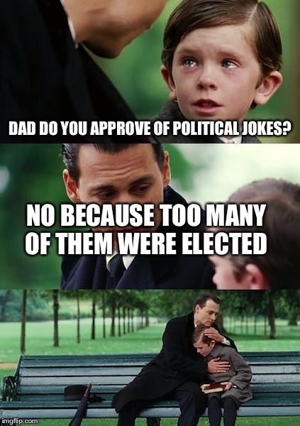 Stolen memes week | DAD DO YOU APPROVE OF POLITICAL JOKES? NO BECAUSE TOO MANY OF THEM WERE ELECTED | image tagged in memes,stolen | made w/ Imgflip meme maker