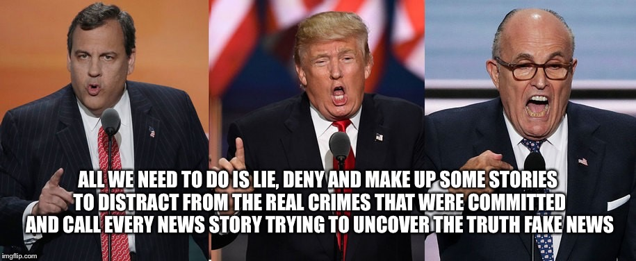 ALL WE NEED TO DO IS LIE, DENY AND MAKE UP SOME STORIES TO DISTRACT FROM THE REAL CRIMES THAT WERE COMMITTED AND CALL EVERY NEWS STORY TRYIN | made w/ Imgflip meme maker