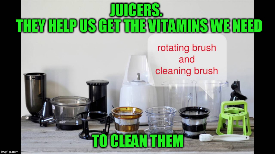 Juicers | JUICERS.            THEY HELP US GET THE VITAMINS WE NEED TO CLEAN THEM | image tagged in memes | made w/ Imgflip meme maker