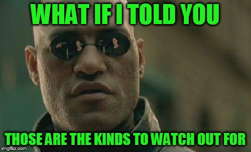 Matrix Morpheus Meme | WHAT IF I TOLD YOU THOSE ARE THE KINDS TO WATCH OUT FOR | image tagged in memes,matrix morpheus | made w/ Imgflip meme maker