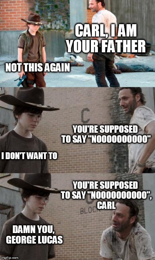 "Rick and Carl 3 |  CARL, I AM YOUR FATHER; NOT THIS AGAIN; YOU'RE SUPPOSED TO SAY ""NOOOOOOOOOO""; I DON'T WANT TO; YOU'RE SUPPOSED TO SAY ""NOOOOOOOOOO"", CARL; DAMN YOU, GEORGE LUCAS 