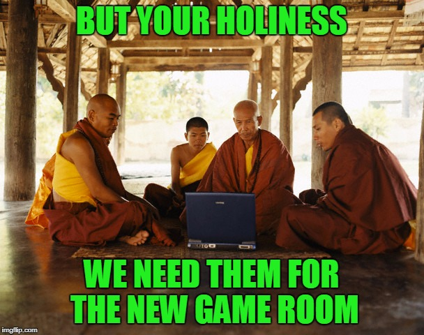 BUT YOUR HOLINESS WE NEED THEM FOR THE NEW GAME ROOM | made w/ Imgflip meme maker