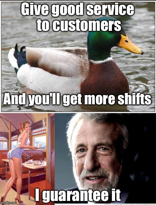 Good servers get more shifts | Give good service to customers I guarantee it And you'll get more shifts | image tagged in actual advice mallard,waiter,waitress,i guarantee it,memes | made w/ Imgflip meme maker