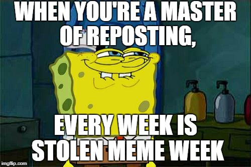 Not stolen, just a fact. - Stolen memes week, an AndrewFinlayson event | WHEN YOU'RE A MASTER OF REPOSTING, EVERY WEEK IS STOLEN MEME WEEK | image tagged in memes,dont you squidward | made w/ Imgflip meme maker