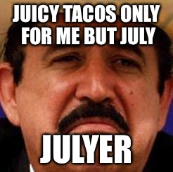 July To Me | JUICY TACOS ONLY FOR ME BUT JULY JULYER | image tagged in july julyer,meme,hispanic,funny,vato loco,cool bullshit | made w/ Imgflip meme maker