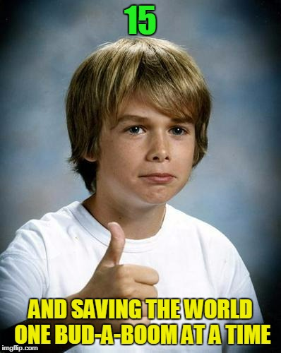15 AND SAVING THE WORLD ONE BUD-A-BOOM AT A TIME | made w/ Imgflip meme maker