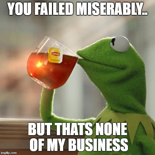 But Thats None Of My Business Meme | YOU FAILED MISERABLY.. BUT THATS NONE OF MY BUSINESS | image tagged in memes,but thats none of my business,kermit the frog | made w/ Imgflip meme maker