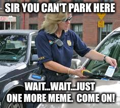 No parking tickets today | SIR YOU CAN'T PARK HERE WAIT...WAIT...JUST ONE MORE MEME.  COME ON! | image tagged in memes,parking,boston | made w/ Imgflip meme maker