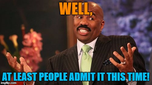 Steve Harvey Meme | WELL, AT LEAST PEOPLE ADMIT IT THIS TIME! | image tagged in memes,steve harvey | made w/ Imgflip meme maker