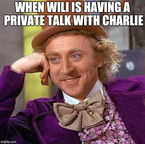 This is my brothers meme and this is his first time | WHEN WILI IS HAVING A PRIVATE TALK WITH CHARLIE | image tagged in memes,creepy condescending wonka | made w/ Imgflip meme maker