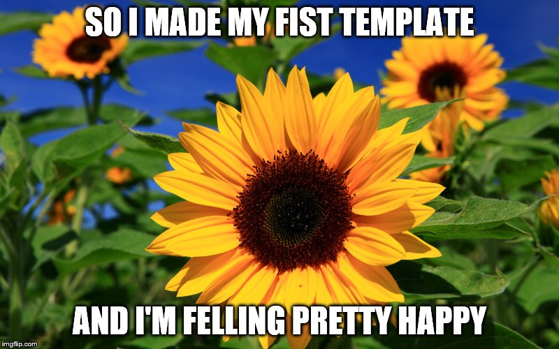 Happy Sunflower | SO I MADE MY FIST TEMPLATE AND I'M FELLING PRETTY HAPPY | image tagged in happy sunflower | made w/ Imgflip meme maker