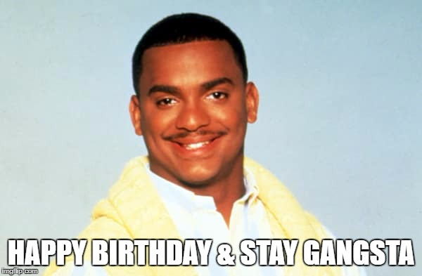 HAPPY BIRTHDAY & STAY GANGSTA | image tagged in carlton | made w/ Imgflip meme maker