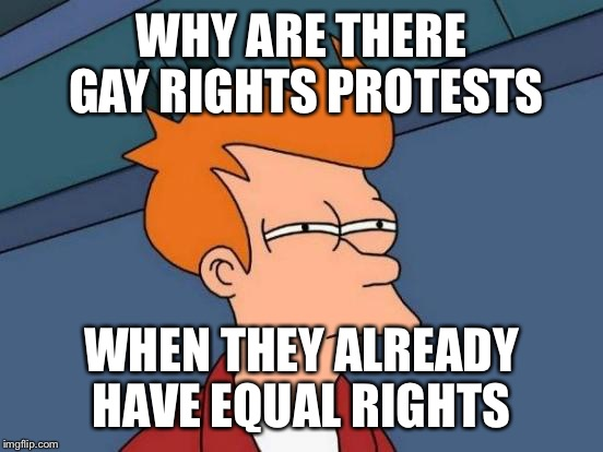 Futurama Fry Meme | WHY ARE THERE GAY RIGHTS PROTESTS WHEN THEY ALREADY HAVE EQUAL RIGHTS | image tagged in memes,futurama fry | made w/ Imgflip meme maker