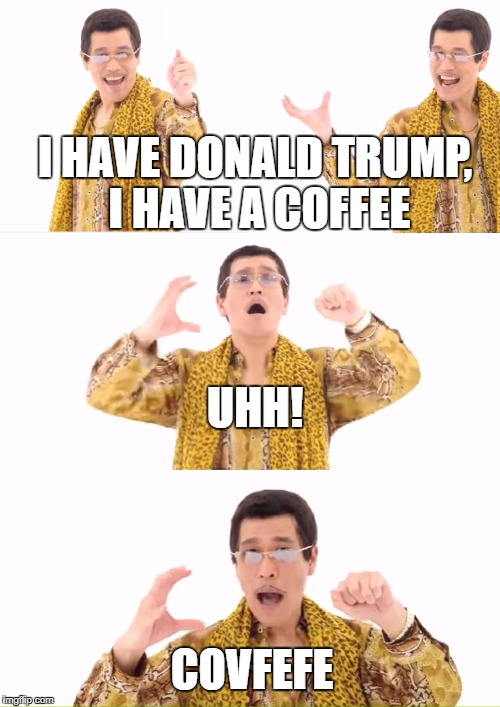 PPAP Meme | I HAVE DONALD TRUMP, I HAVE A COFFEE UHH! COVFEFE | image tagged in memes,ppap,donald trump,covfefe | made w/ Imgflip meme maker