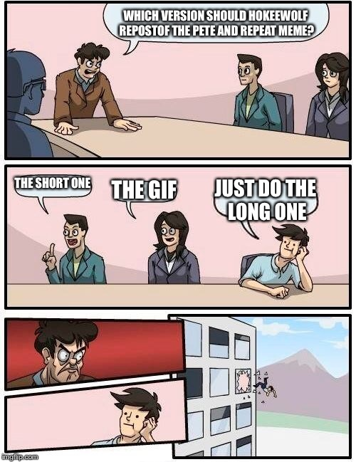 Boardroom Meeting Suggestion Meme | WHICH VERSION SHOULD HOKEEWOLF REPOSTOF THE PETE AND REPEAT MEME? THE SHORT ONE THE GIF JUST DO THE LONG ONE | image tagged in memes,boardroom meeting suggestion | made w/ Imgflip meme maker