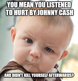 Skeptical Baby Meme | YOU MEAN YOU LISTENED TO HURT BY JOHNNY CASH AND DIDN'T KILL YOURSELF AFTERWARDS? | image tagged in memes,skeptical baby | made w/ Imgflip meme maker