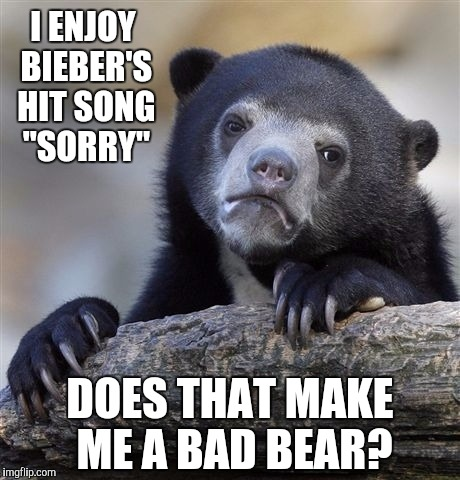 "Confession Bear Meme | DOES THAT MAKE ME A BAD BEAR? I ENJOY BIEBER'S HIT SONG ""SORRY"" 