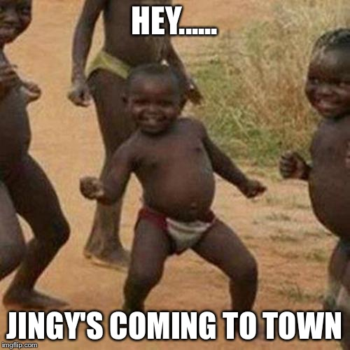 Third World Success Kid Meme | HEY...... JINGY'S COMING TO TOWN | image tagged in memes,third world success kid | made w/ Imgflip meme maker