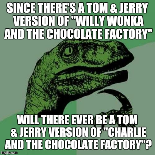 "As in the 2005 remake starring Johnny Depp.  | SINCE THERE'S A TOM & JERRY VERSION OF ""WILLY WONKA AND THE CHOCOLATE FACTORY"" WILL THERE EVER BE A TOM & JERRY VERSION OF ""CHARLIE AND THE  