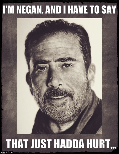 Negan sez,,,  | I'M NEGAN, AND I HAVE TO SAY THAT JUST HADDA HURT,,, | image tagged in negan sez   | made w/ Imgflip meme maker