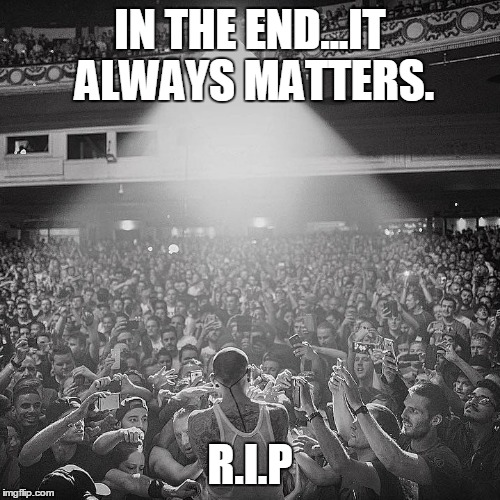 IN THE END...IT ALWAYS MATTERS. R.I.P | image tagged in linkin park | made w/ Imgflip meme maker
