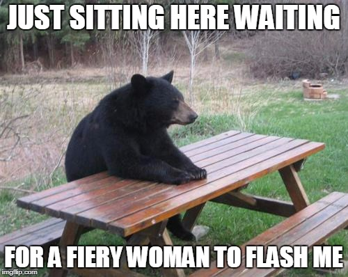 JUST SITTING HERE WAITING FOR A FIERY WOMAN TO FLASH ME | made w/ Imgflip meme maker