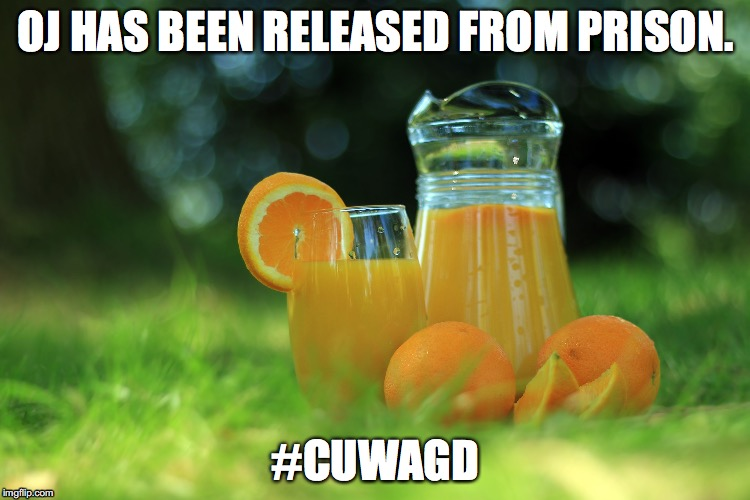 OJ HAS BEEN RELEASED FROM PRISON. #CUWAGD | image tagged in cuwagd | made w/ Imgflip meme maker